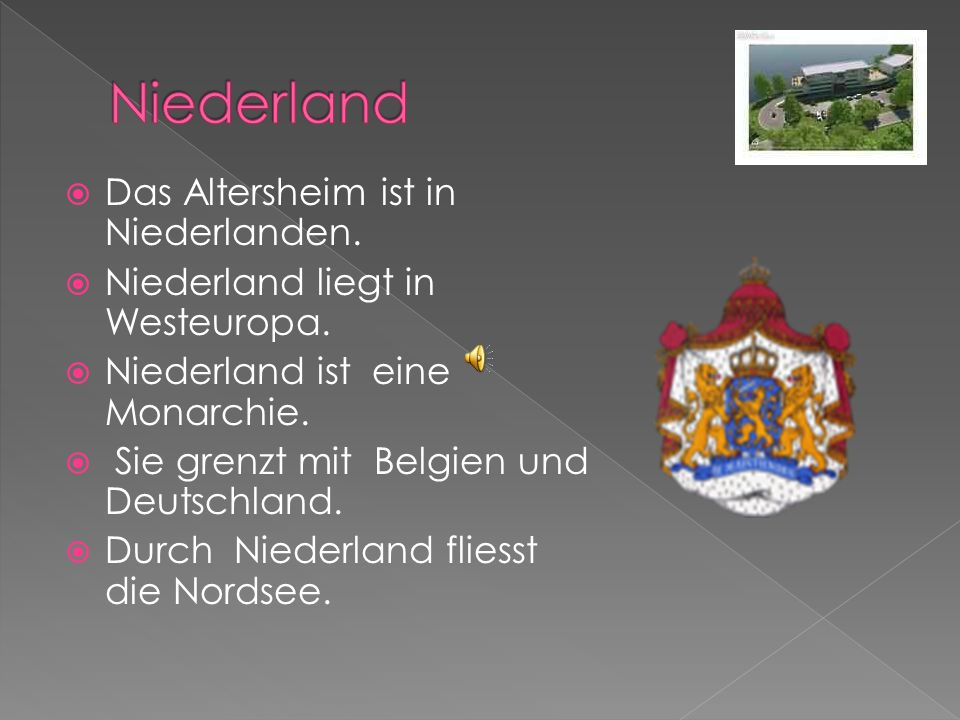 Das Altersheim ist in Niederlanden. Niederland liegt in Westeuropa. Niederland ist eine Monarchie. Sie grenzt mit Belgien und Deutschland. Durch Niede
