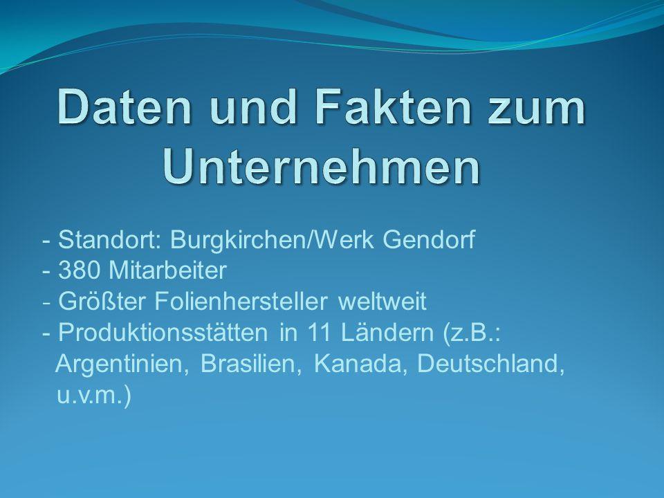 - Standort: Burgkirchen/Werk Gendorf - 380 Mitarbeiter - Größter Folienhersteller weltweit - Produktionsstätten in 11 Ländern (z.B.: Argentinien, Brasilien, Kanada, Deutschland, u.v.m.)