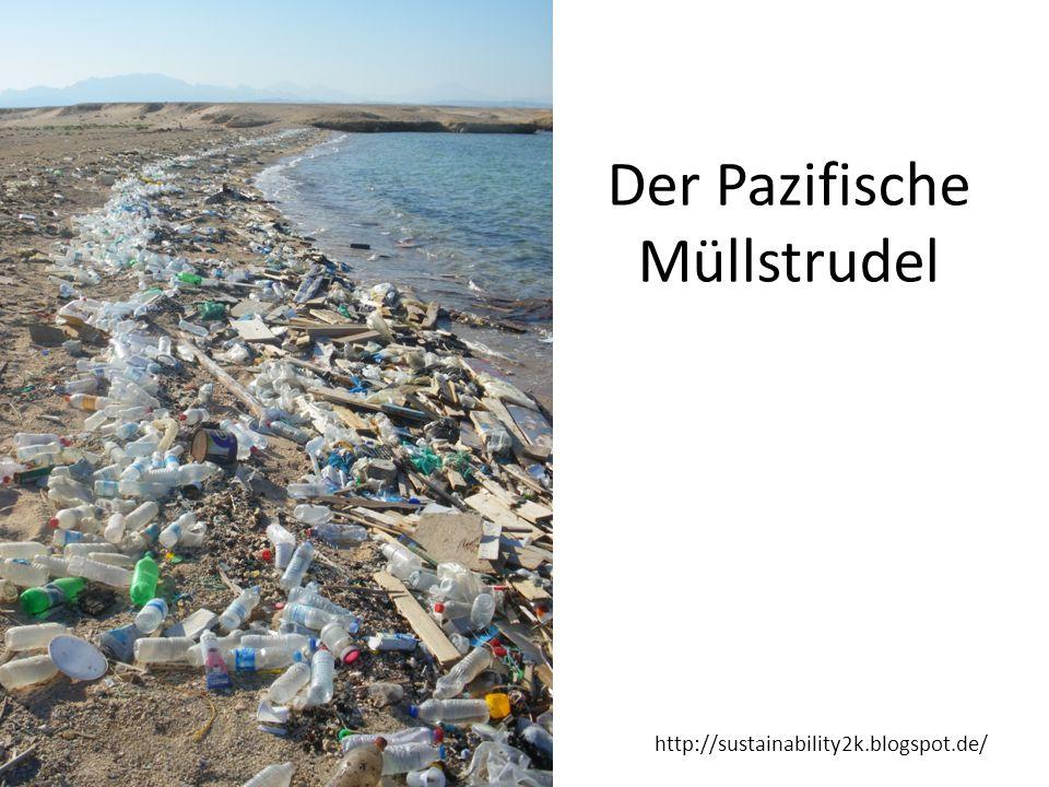 http://sustainability2k.blogspot.de/ 100 Millionen Tonnen Der östliche Pazifische Müllstrudel (der größte von insgesamt 5-6 Müllstrudeln) Ungefähr zwei Mal so groß wie Deutschland In den letzten 40 Jahren um das 100 Fache gewachsen