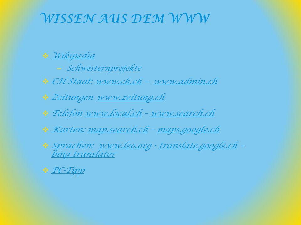 Wikipedia – Schwesternprojekte CH Staat: www.ch.ch – www.admin.chwww.ch.chwww.admin.ch Zeitungen www.zeitung.chwww.zeitung.ch Telefon www.local.ch – www.search.chwww.local.chwww.search.ch Karten: map.search.ch – maps.google.chmap.search.chmaps.google.ch Sprachen: www.leo.org - translate.google.ch – bing translatorwww.leo.orgtranslate.google.ch bing translator PC-Tipp WISSEN AUS DEM WWW