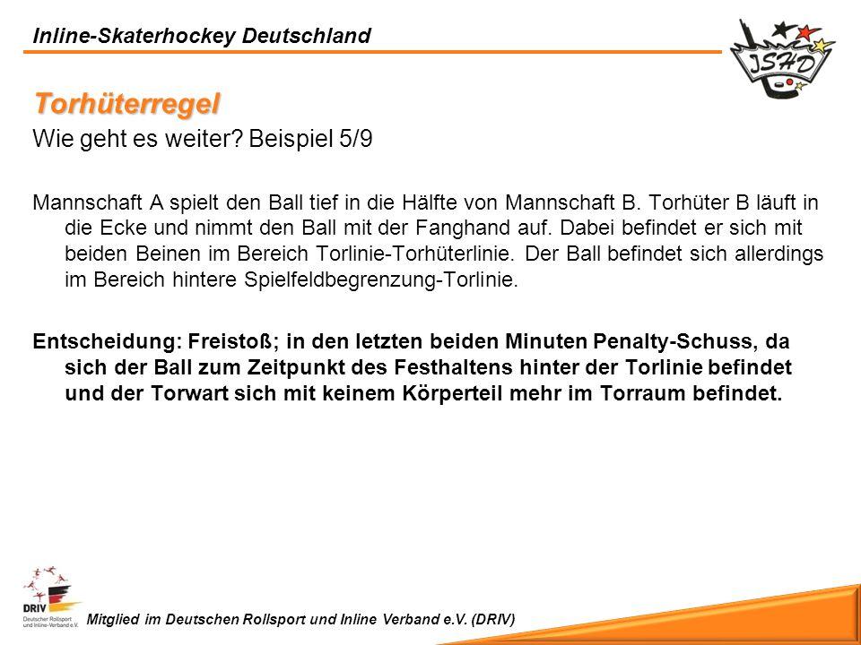 Inline-Skaterhockey Deutschland Mitglied im Deutschen Rollsport und Inline Verband e.V. (DRIV) Torhüterregel Wie geht es weiter? Beispiel 5/9 Mannscha
