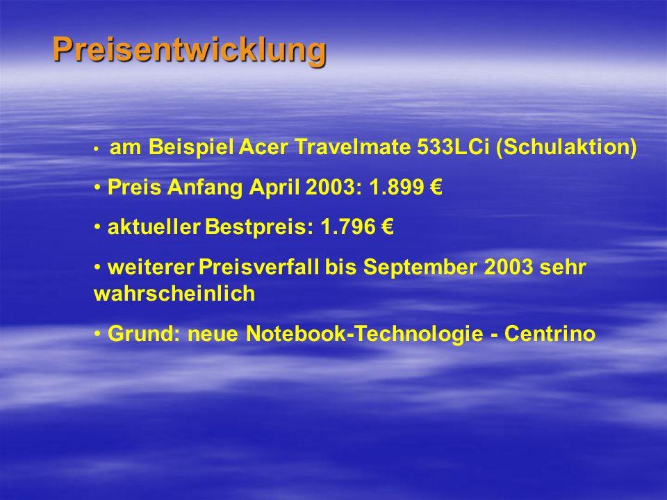 Preisentwicklung am Beispiel Acer Travelmate 533LCi (Schulaktion) Preis Anfang April 2003: 1.899 aktueller Bestpreis: 1.796 weiterer Preisverfall bis September 2003 sehr wahrscheinlich Grund: neue Notebook-Technologie - Centrino