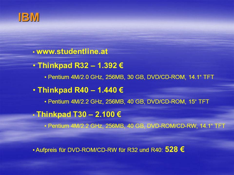 IBM www.studentline.at Thinkpad R32 – 1.392 Pentium 4M/2.0 GHz, 256MB, 30 GB, DVD/CD-ROM, 14.1 TFT Thinkpad R40 – 1.440 Pentium 4M/2.2 GHz, 256MB, 40 GB, DVD/CD-ROM, 15 TFT Thinkpad T30 – 2.100 Pentium 4M/2.2 GHz, 256MB, 40 GB, DVD-ROM/CD-RW, 14.1 TFT Aufpreis für DVD-ROM/CD-RW für R32 und R40: 528