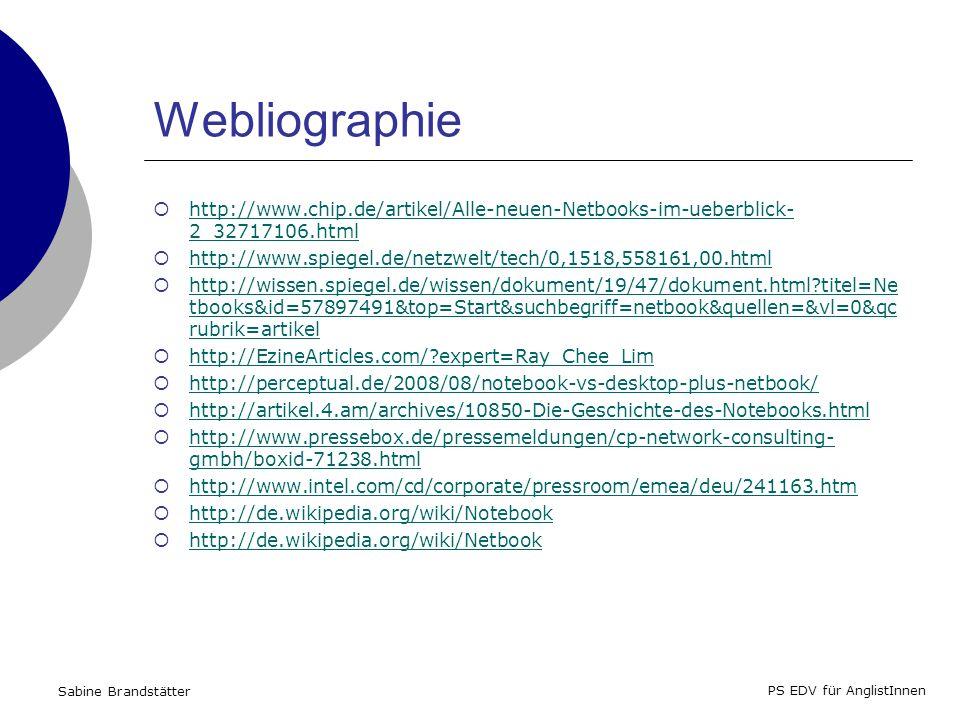 Sabine Brandstätter PS EDV für AnglistInnen Webliographie http://www.chip.de/artikel/Alle-neuen-Netbooks-im-ueberblick- 2_32717106.html http://www.chip.de/artikel/Alle-neuen-Netbooks-im-ueberblick- 2_32717106.html http://www.spiegel.de/netzwelt/tech/0,1518,558161,00.html http://wissen.spiegel.de/wissen/dokument/19/47/dokument.html?titel=Ne tbooks&id=57897491&top=Start&suchbegriff=netbook&quellen=&vl=0&qc rubrik=artikel http://wissen.spiegel.de/wissen/dokument/19/47/dokument.html?titel=Ne tbooks&id=57897491&top=Start&suchbegriff=netbook&quellen=&vl=0&qc rubrik=artikel http://EzineArticles.com/?expert=Ray_Chee_Lim http://perceptual.de/2008/08/notebook-vs-desktop-plus-netbook/ http://artikel.4.am/archives/10850-Die-Geschichte-des-Notebooks.html http://www.pressebox.de/pressemeldungen/cp-network-consulting- gmbh/boxid-71238.html http://www.pressebox.de/pressemeldungen/cp-network-consulting- gmbh/boxid-71238.html http://www.intel.com/cd/corporate/pressroom/emea/deu/241163.htm http://de.wikipedia.org/wiki/Notebook http://de.wikipedia.org/wiki/Netbook