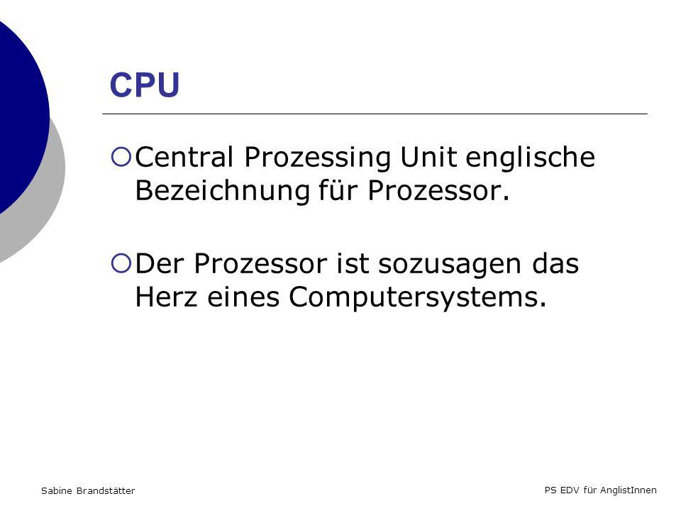Sabine Brandstätter PS EDV für AnglistInnen CPU Central Prozessing Unit englische Bezeichnung für Prozessor.