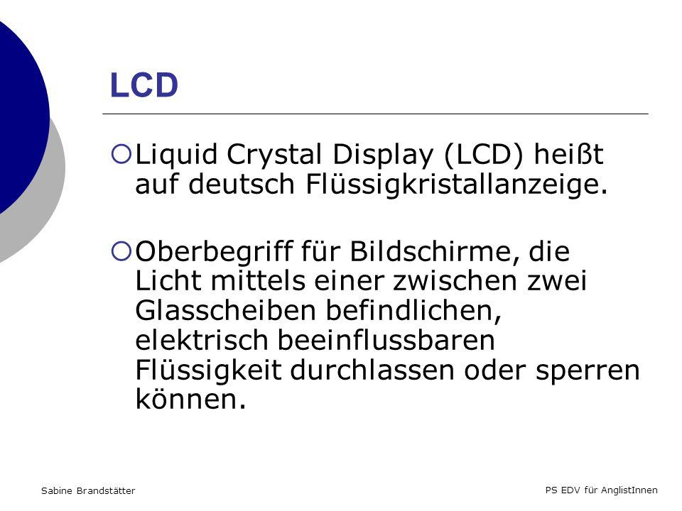 Sabine Brandstätter PS EDV für AnglistInnen LCD Liquid Crystal Display (LCD) heißt auf deutsch Flüssigkristallanzeige.