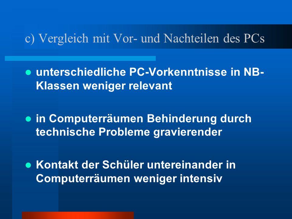 c) Vergleich mit Vor- und Nachteilen des PCs unterschiedliche PC-Vorkenntnisse in NB- Klassen weniger relevant in Computerräumen Behinderung durch tec