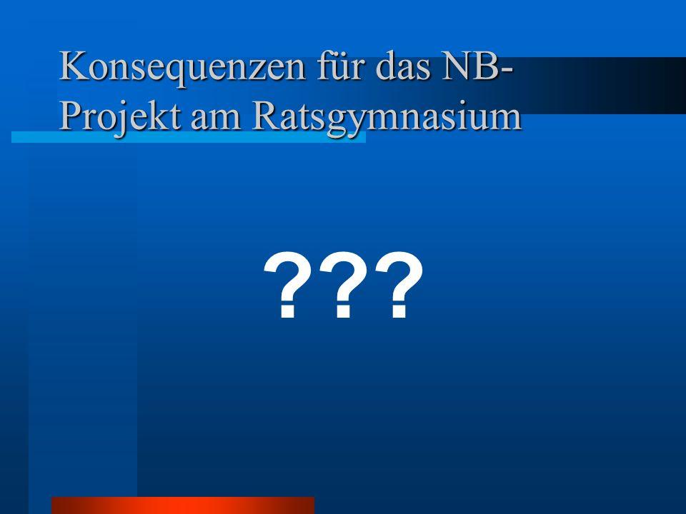 Konsequenzen für das NB- Projekt am Ratsgymnasium ???