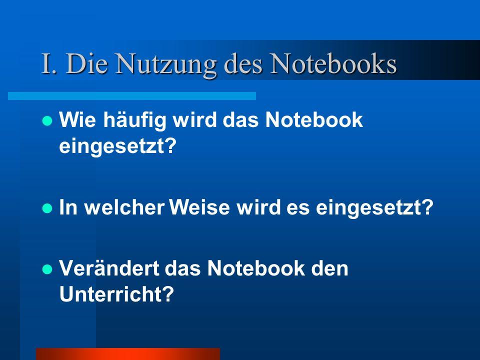 I. Die Nutzung des Notebooks Wie häufig wird das Notebook eingesetzt? In welcher Weise wird es eingesetzt? Verändert das Notebook den Unterricht?