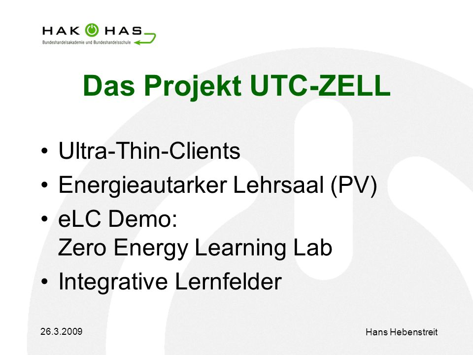 26.3.2009 Hans Hebenstreit Das Projekt UTC-ZELL Ultra-Thin-Clients Energieautarker Lehrsaal (PV) eLC Demo: Zero Energy Learning Lab Integrative Lernfelder