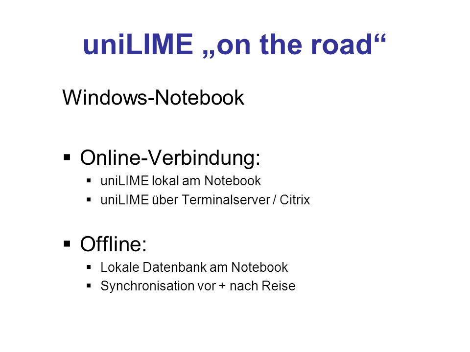 uniLIME on the road Windows-Notebook Online-Verbindung: uniLIME lokal am Notebook uniLIME über Terminalserver / Citrix Offline: Lokale Datenbank am Notebook Synchronisation vor + nach Reise