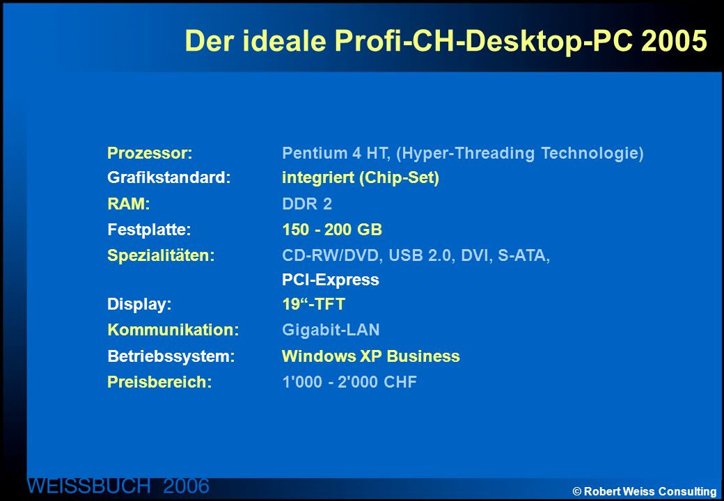 © Robert Weiss Consulting Der ideale Profi-CH-Desktop-PC 2005 Prozessor: Pentium 4 HT, (Hyper-Threading Technologie) Grafikstandard: integriert (Chip-Set) RAM: DDR 2 Festplatte: 150 - 200 GB Spezialitäten: CD-RW/DVD, USB 2.0, DVI, S-ATA, PCI-Express Display: 19-TFT Kommunikation: Gigabit-LAN Betriebssystem: Windows XP Business Preisbereich: 1 000 - 2 000 CHF