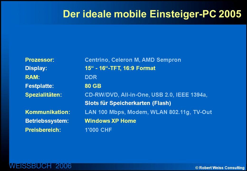 © Robert Weiss Consulting Der ideale mobile Einsteiger-PC 2005 Prozessor: Centrino, Celeron M, AMD Sempron Display: 15 - 16-TFT, 16:9 Format RAM: DDR Festplatte: 80 GB Spezialitäten: CD-RW/DVD, All-in-One, USB 2.0, IEEE 1394a, Slots für Speicherkarten (Flash) Kommunikation: LAN 100 Mbps, Modem, WLAN 802.11g, TV-Out Betriebssystem: Windows XP Home Preisbereich: 1 000 CHF