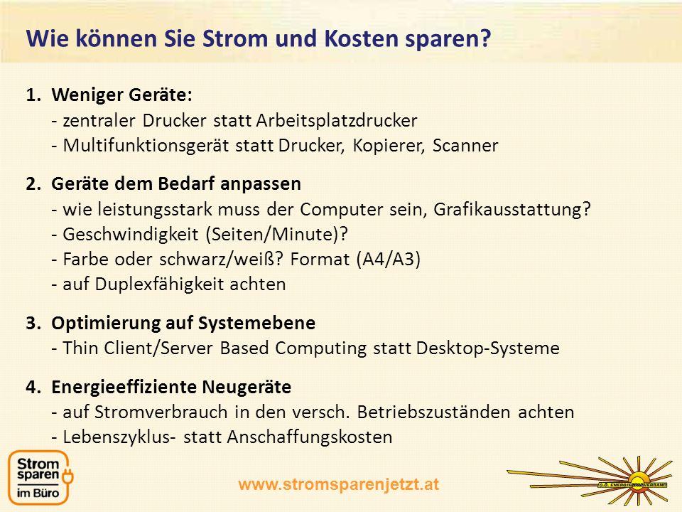 www.stromsparenjetzt.at 1.Weniger Geräte: - zentraler Drucker statt Arbeitsplatzdrucker - Multifunktionsgerät statt Drucker, Kopierer, Scanner 2.Gerät