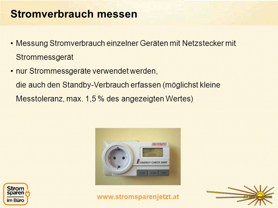 www.stromsparenjetzt.at Messung Stromverbrauch einzelner Geräten mit Netzstecker mit Strommessgerät nur Strommessgeräte verwendet werden, die auch den Standby-Verbrauch erfassen (möglichst kleine Messtoleranz, max.