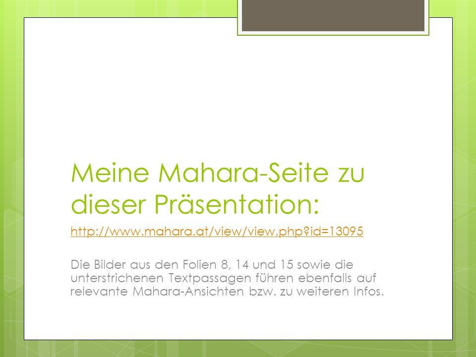 Meine Mahara-Seite zu dieser Präsentation: http://www.mahara.at/view/view.php?id=13095 Die Bilder aus den Folien 8, 14 und 15 sowie die unterstrichenen Textpassagen führen ebenfalls auf relevante Mahara-Ansichten bzw.