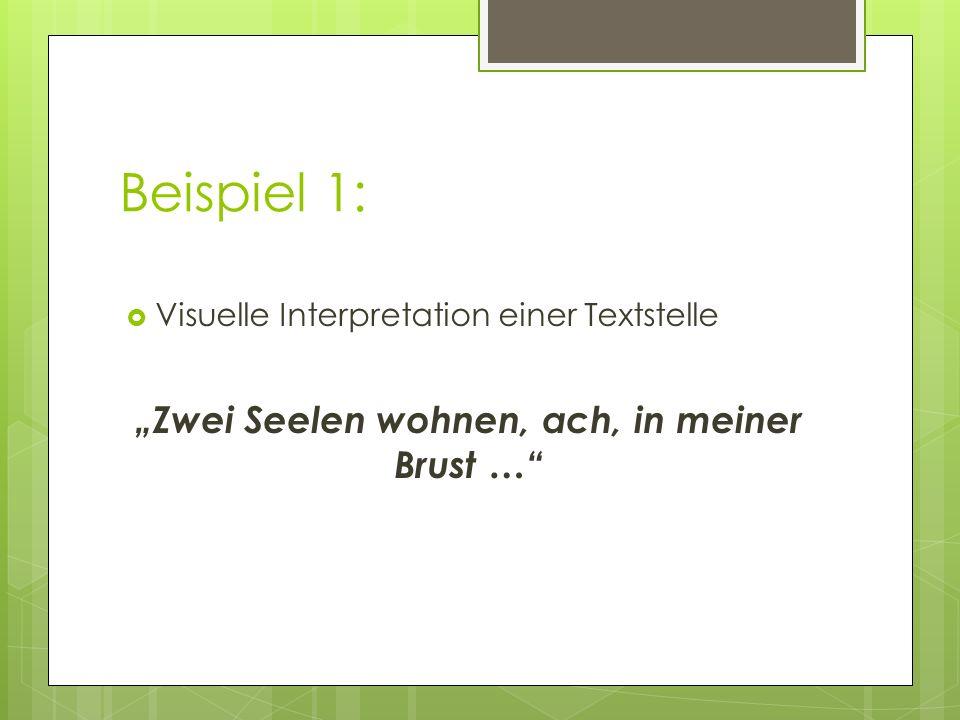 Beispiel 1: Visuelle Interpretation einer Textstelle Zwei Seelen wohnen, ach, in meiner Brust …