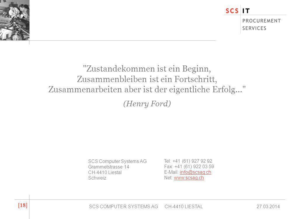 27.03.2014SCS COMPUTER SYSTEMS AG CH-4410 LIESTAL [ 18 ] Zustandekommen ist ein Beginn, Zusammenbleiben ist ein Fortschritt, Zusammenarbeiten aber ist der eigentliche Erfolg... (Henry Ford) SCS Computer Systems AG Grammetstrasse 14 CH-4410 Liestal Schweiz Tel: +41 (61) 927 92 92 Fax: +41 (61) 922 03 59 E-Mail: info@scsag.chinfo@scsag.ch Net: www.scsag.chwww.scsag.ch