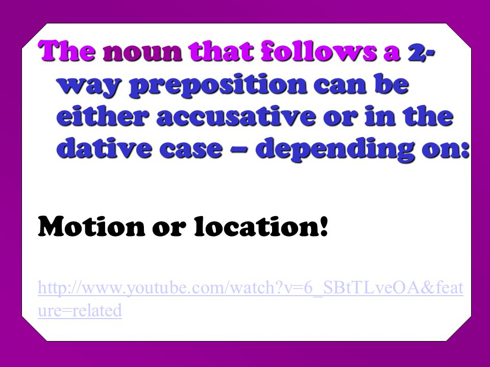 The noun that follows a 2- way preposition can be either accusative or in the dative case – depending on: Motion or location.