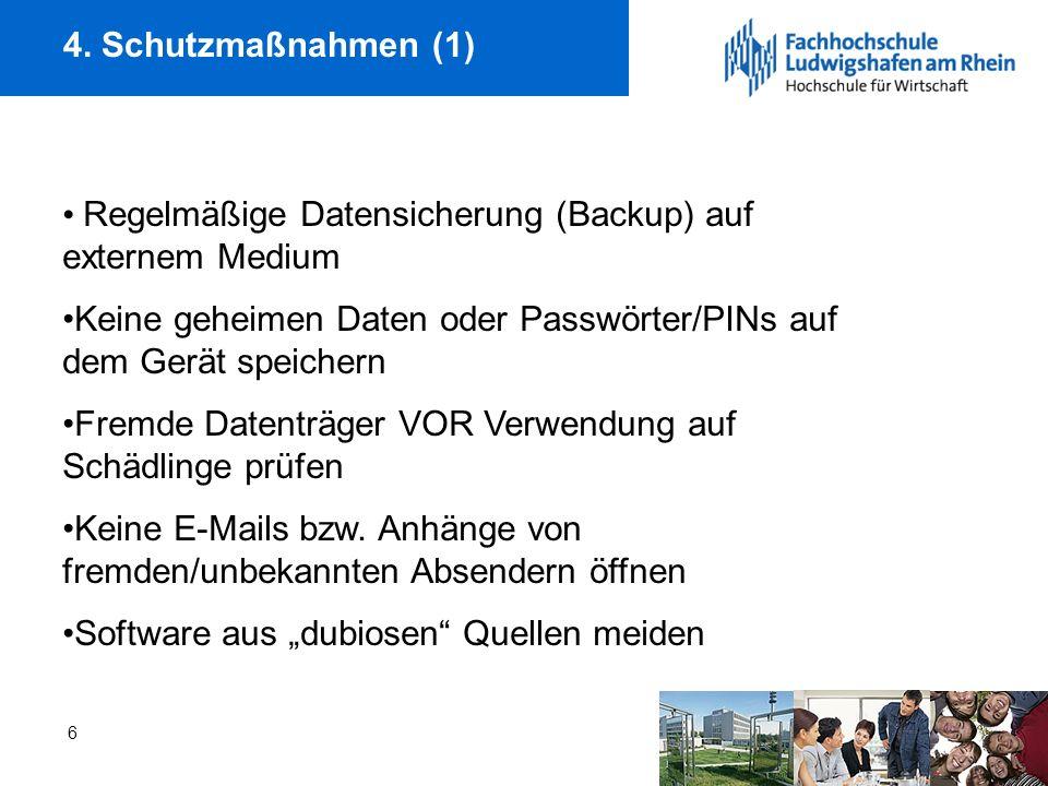 6 4. Schutzmaßnahmen (1) Regelmäßige Datensicherung (Backup) auf externem Medium Keine geheimen Daten oder Passwörter/PINs auf dem Gerät speichern Fre