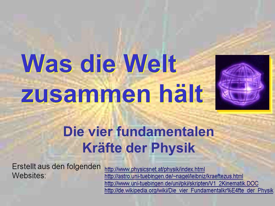 Was die Welt zusammen hält Die vier fundamentalen Kräfte der Physik Erstellt aus den folgenden Websites: