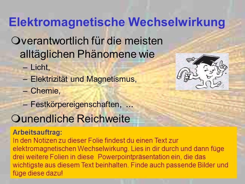 Elektromagnetische Wechselwirkung verantwortlich für die meisten alltäglichen Phänomene wie –Licht, –Elektrizität und Magnetismus, –Chemie, –Festkörpe