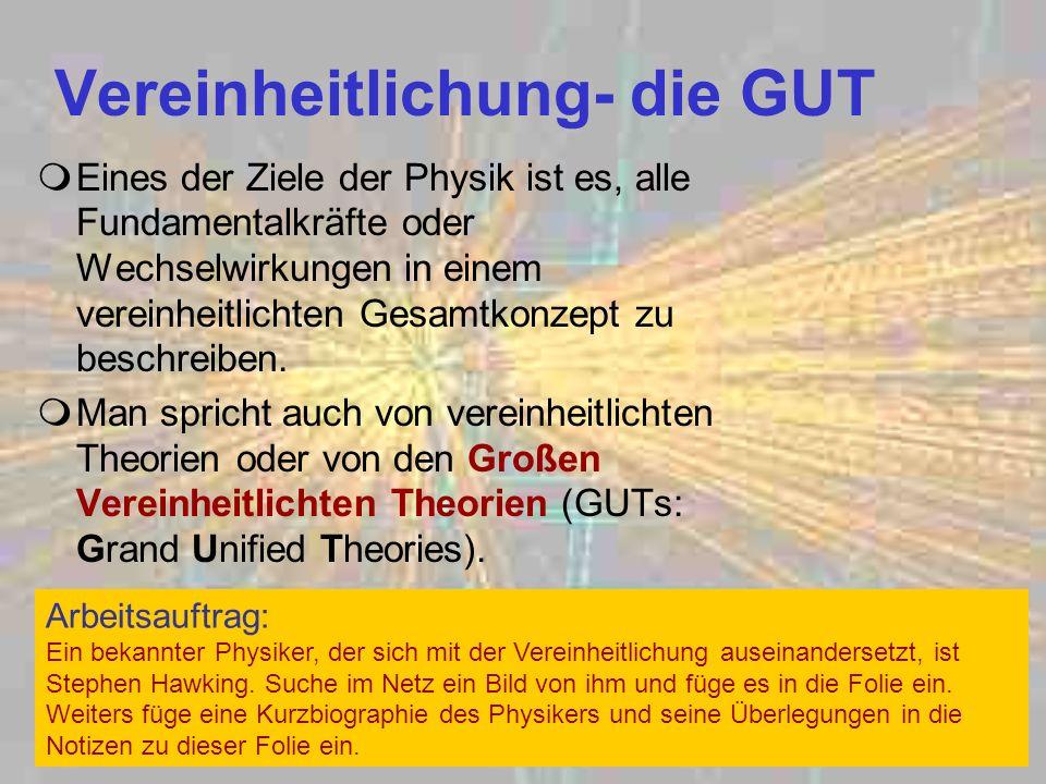 Vereinheitlichung- die GUT Eines der Ziele der Physik ist es, alle Fundamentalkräfte oder Wechselwirkungen in einem vereinheitlichten Gesamtkonzept zu