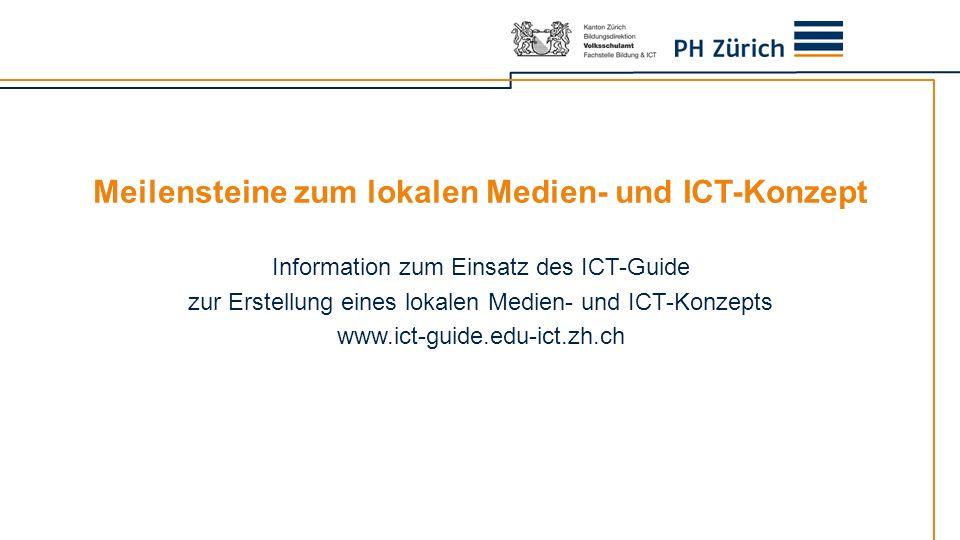 Meilensteine zum lokalen Medien- und ICT-Konzept Information zum Einsatz des ICT-Guide zur Erstellung eines lokalen Medien- und ICT-Konzepts www.ict-g