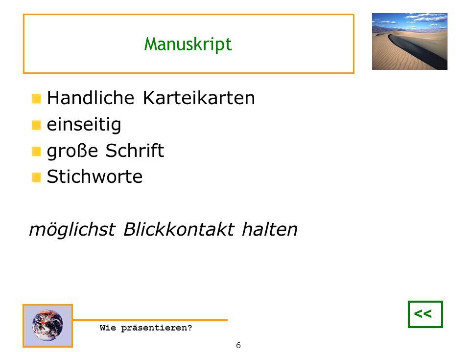 Wie präsentieren? Manuskript Handliche Karteikarten einseitig große Schrift Stichworte möglichst Blickkontakt halten 6 <<