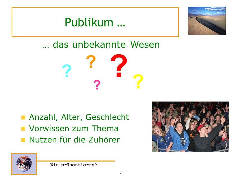 Wie präsentieren? Publikum … Anzahl, Alter, Geschlecht Vorwissen zum Thema Nutzen für die Zuhörer … das unbekannte Wesen ? ? ? ? ? 7