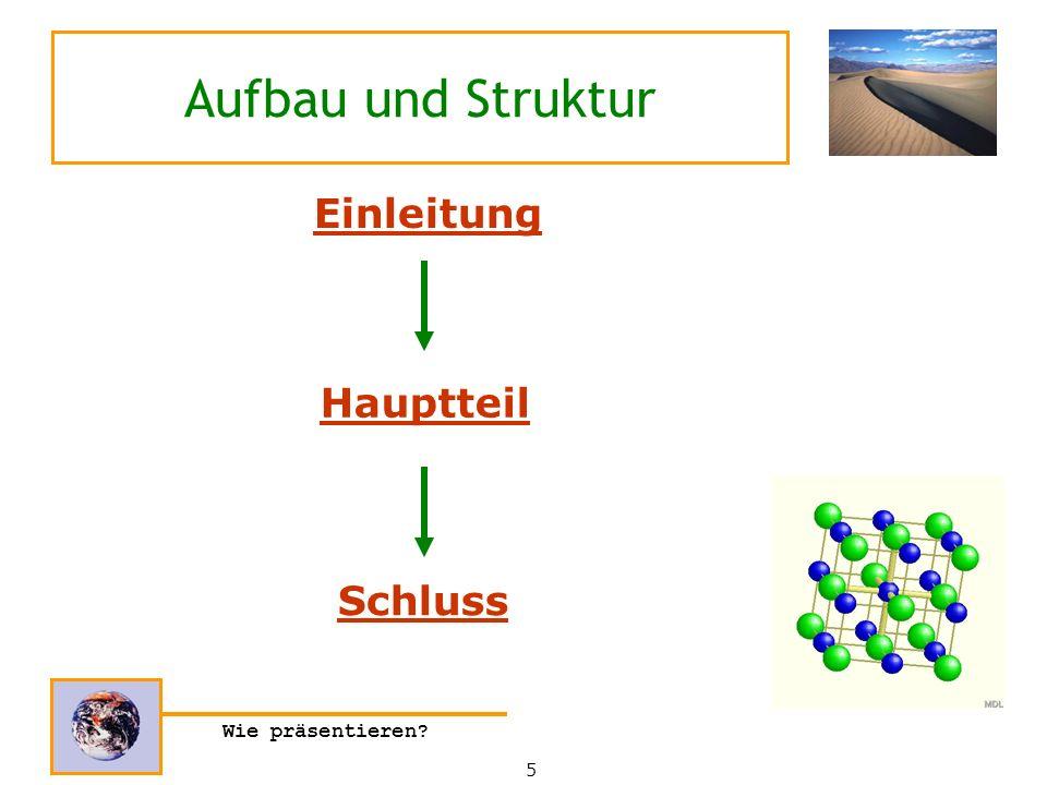 Wie präsentieren? Aufbau und Struktur Hauptteil 5 Einleitung Schluss