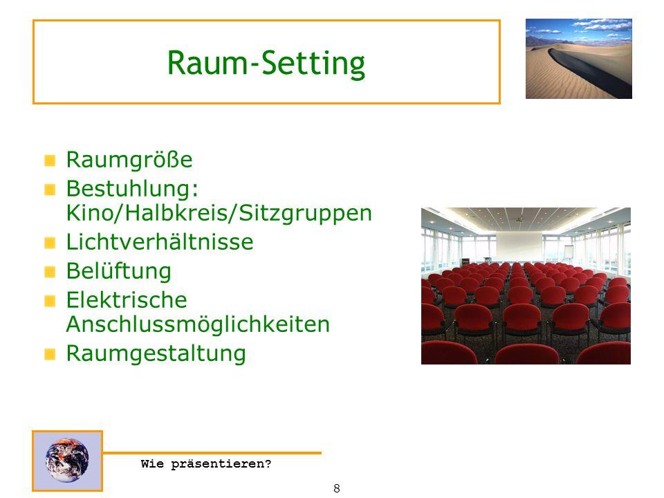 Wie präsentieren? Raum-Setting Raumgröße Bestuhlung: Kino/Halbkreis/Sitzgruppen Lichtverhältnisse Belüftung Elektrische Anschlussmöglichkeiten Raumges