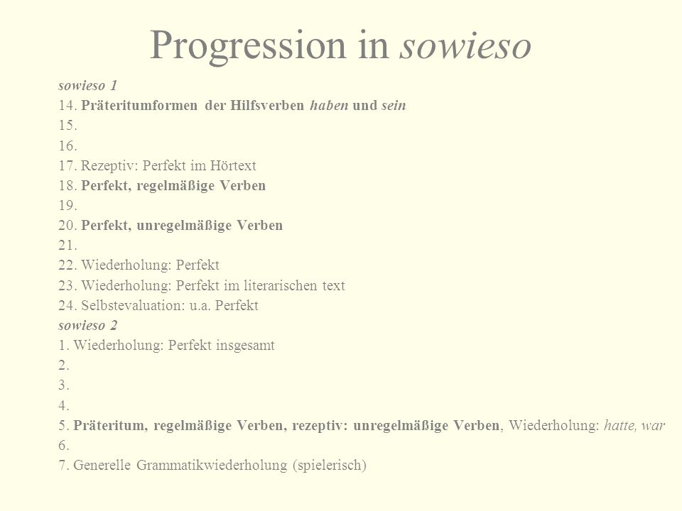 Progression in sowieso sowieso 1 14. Präteritumformen der Hilfsverben haben und sein 15. 16. 17. Rezeptiv: Perfekt im Hörtext 18. Perfekt, regelmäßige