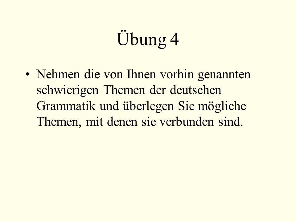 Übung 4 Nehmen die von Ihnen vorhin genannten schwierigen Themen der deutschen Grammatik und überlegen Sie mögliche Themen, mit denen sie verbunden sind.