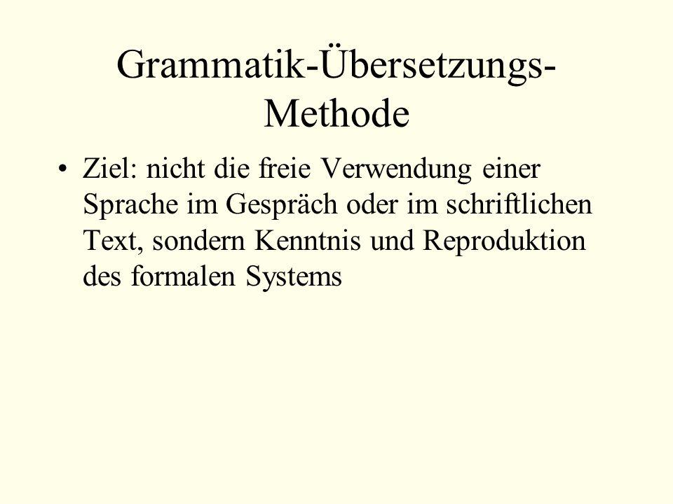 Grammatik-Übersetzungs- Methode Ziel: nicht die freie Verwendung einer Sprache im Gespräch oder im schriftlichen Text, sondern Kenntnis und Reprodukti