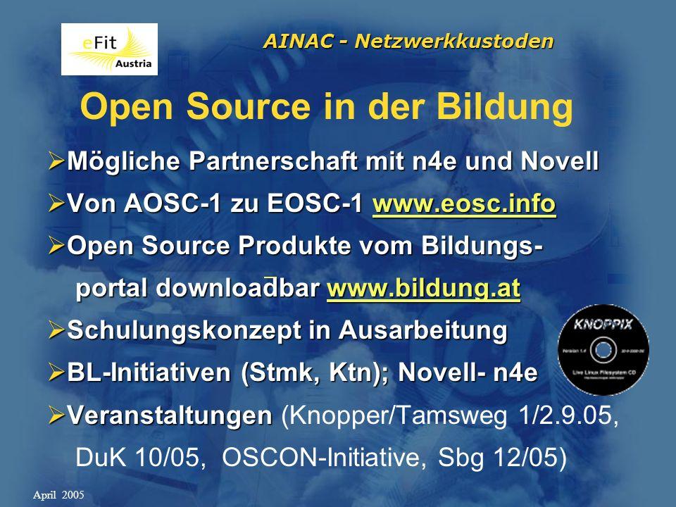 AINAC - Netzwerkkustoden April 2005 Open Source in der Bildung Mögliche Partnerschaft mit n4e und Novell Mögliche Partnerschaft mit n4e und Novell Von AOSC-1 zu EOSC-1 www.eosc.info Von AOSC-1 zu EOSC-1 www.eosc.infowww.eosc.info Open Source Produkte vom Bildungs- Open Source Produkte vom Bildungs- portal downloadbar www.bildung.at portal downloadbar www.bildung.atwww.bildung.at Schulungskonzept in Ausarbeitung Schulungskonzept in Ausarbeitung BL-Initiativen (Stmk, Ktn); Novell- n4e BL-Initiativen (Stmk, Ktn); Novell- n4e Veranstaltungen Veranstaltungen (Knopper/Tamsweg 1/2.9.05, DuK 10/05, OSCON-Initiative, Sbg 12/05)