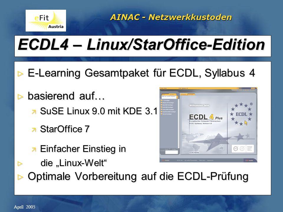 AINAC - Netzwerkkustoden April 2005 ECDL4 – Linux/StarOffice-Edition E-Learning Gesamtpaket für ECDL, Syllabus 4 E-Learning Gesamtpaket für ECDL, Syllabus 4 basierend auf… basierend auf… ä SuSE Linux 9.0 mit KDE 3.1 ä StarOffice 7 ä Einfacher Einstieg in die Linux-Welt die Linux-Welt Optimale Vorbereitung auf die ECDL-Prüfung Optimale Vorbereitung auf die ECDL-Prüfung