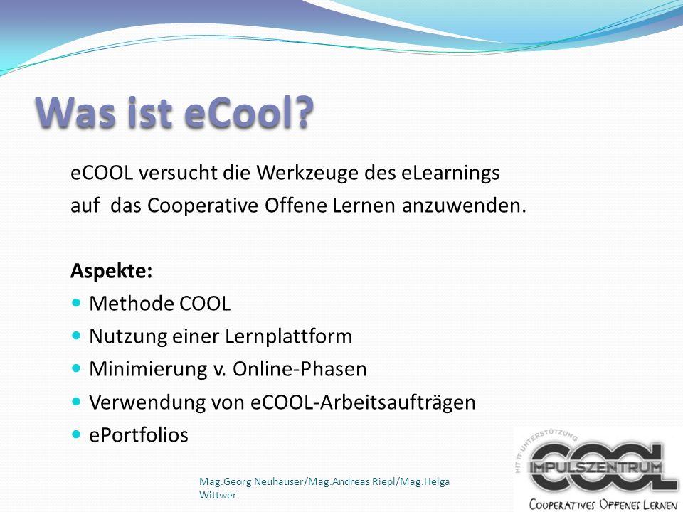 Mag.Georg Neuhauser/Mag.Andreas Riepl/Mag.Helga Wittwer Was ist eCool? eCOOL versucht die Werkzeuge des eLearnings auf das Cooperative Offene Lernen a