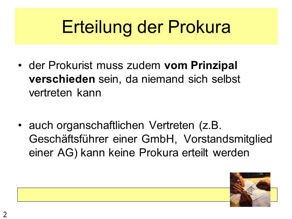 Erteilung der Prokura der Prokurist muss zudem vom Prinzipal verschieden sein, da niemand sich selbst vertreten kann auch organschaftlichen Vertreten