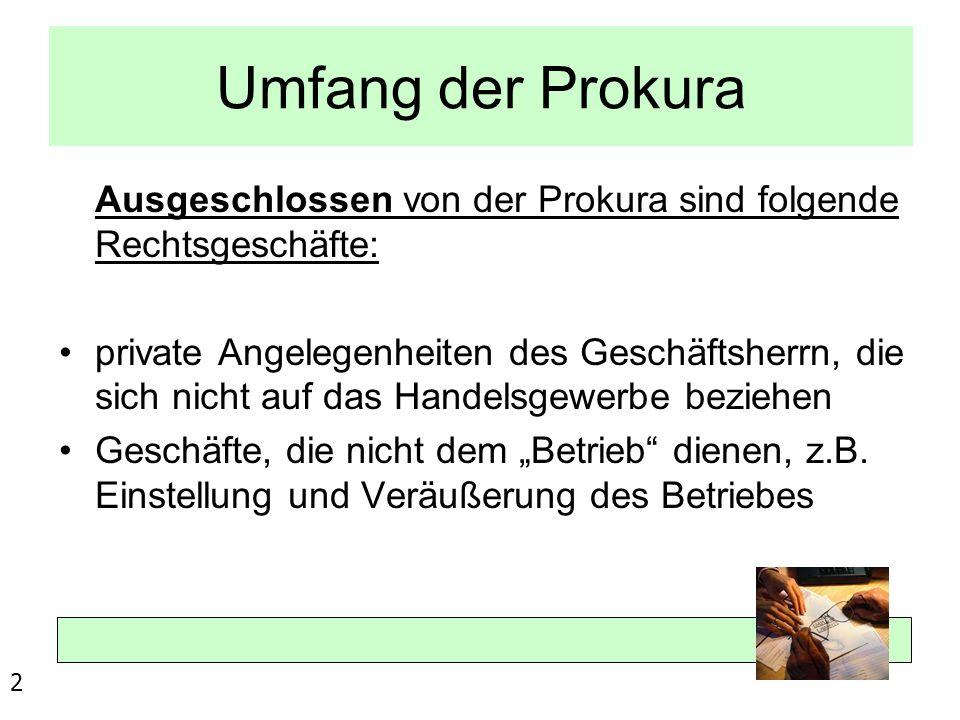 Umfang der Prokura Ausgeschlossen von der Prokura sind folgende Rechtsgeschäfte: private Angelegenheiten des Geschäftsherrn, die sich nicht auf das Ha