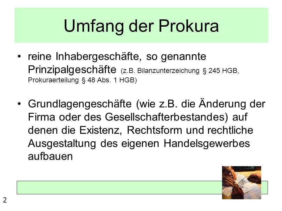 Umfang der Prokura reine Inhabergeschäfte, so genannte Prinzipalgeschäfte (z.B. Bilanzunterzeichung § 245 HGB, Prokuraerteilung § 48 Abs. 1 HGB) Grund