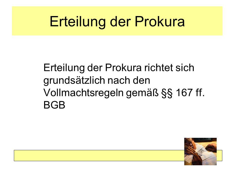 Erteilung der Prokura Erteilung der Prokura richtet sich grundsätzlich nach den Vollmachtsregeln gemäß §§ 167 ff. BGB