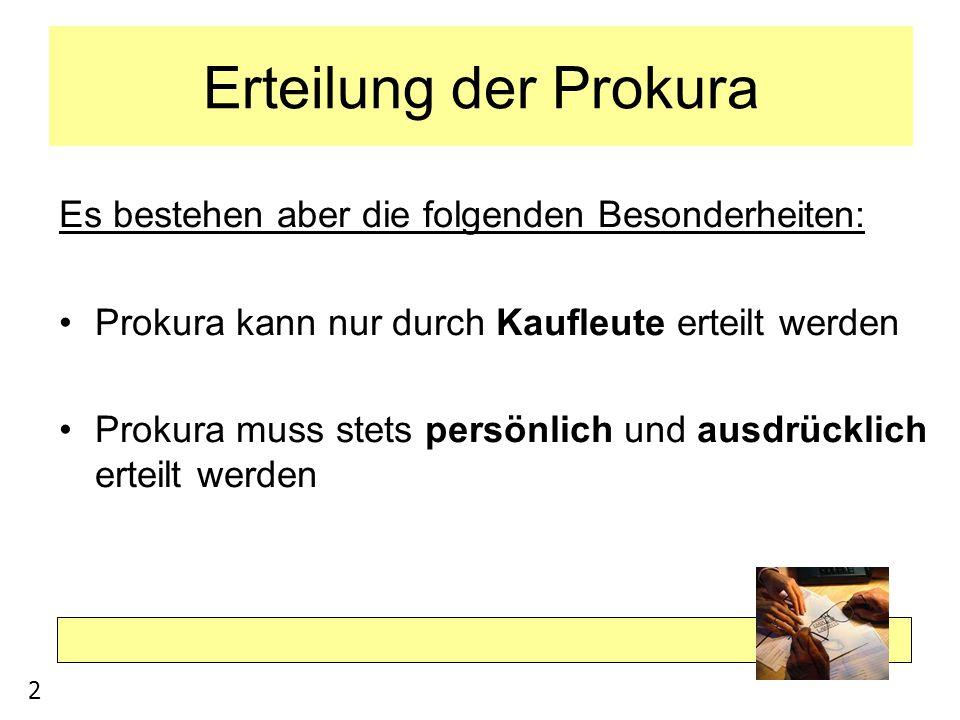 Erteilung der Prokura Es bestehen aber die folgenden Besonderheiten: Prokura kann nur durch Kaufleute erteilt werden Prokura muss stets persönlich und
