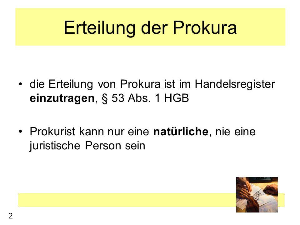 Erteilung der Prokura die Erteilung von Prokura ist im Handelsregister einzutragen, § 53 Abs. 1 HGB Prokurist kann nur eine natürliche, nie eine juris