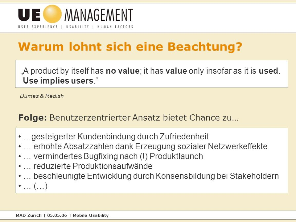 MAD Zürich | 05.05.06 | Mobile Usability A product by itself has no value; it has value only insofar as it is used. Use implies users. Dumas & Redish