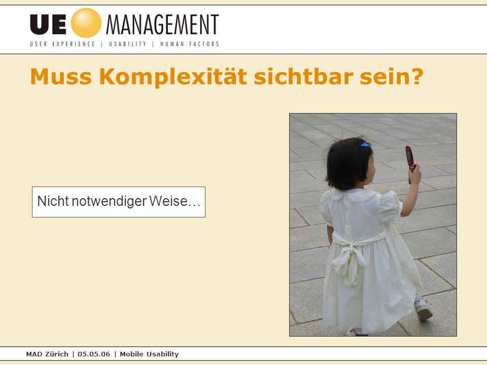 MAD Zürich | 05.05.06 | Mobile Usability Muss Komplexität sichtbar sein Nicht notwendiger Weise…