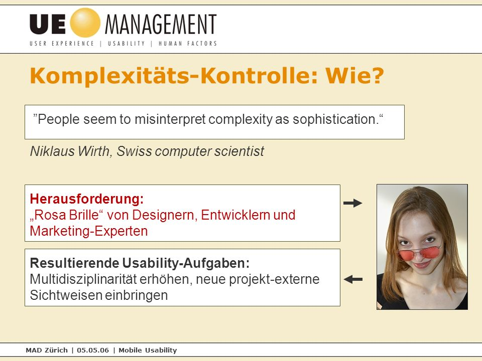 MAD Zürich | 05.05.06 | Mobile Usability Komplexitäts-Kontrolle: Wie? People seem to misinterpret complexity as sophistication. Niklaus Wirth, Swiss c