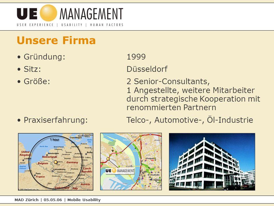 MAD Zürich | 05.05.06 | Mobile Usability Unsere Firma Gründung:1999 Sitz:Düsseldorf Größe:2 Senior-Consultants, 1 Angestellte, weitere Mitarbeiter durch strategische Kooperation mit renommierten Partnern Praxiserfahrung:Telco-, Automotive-, Öl-Industrie