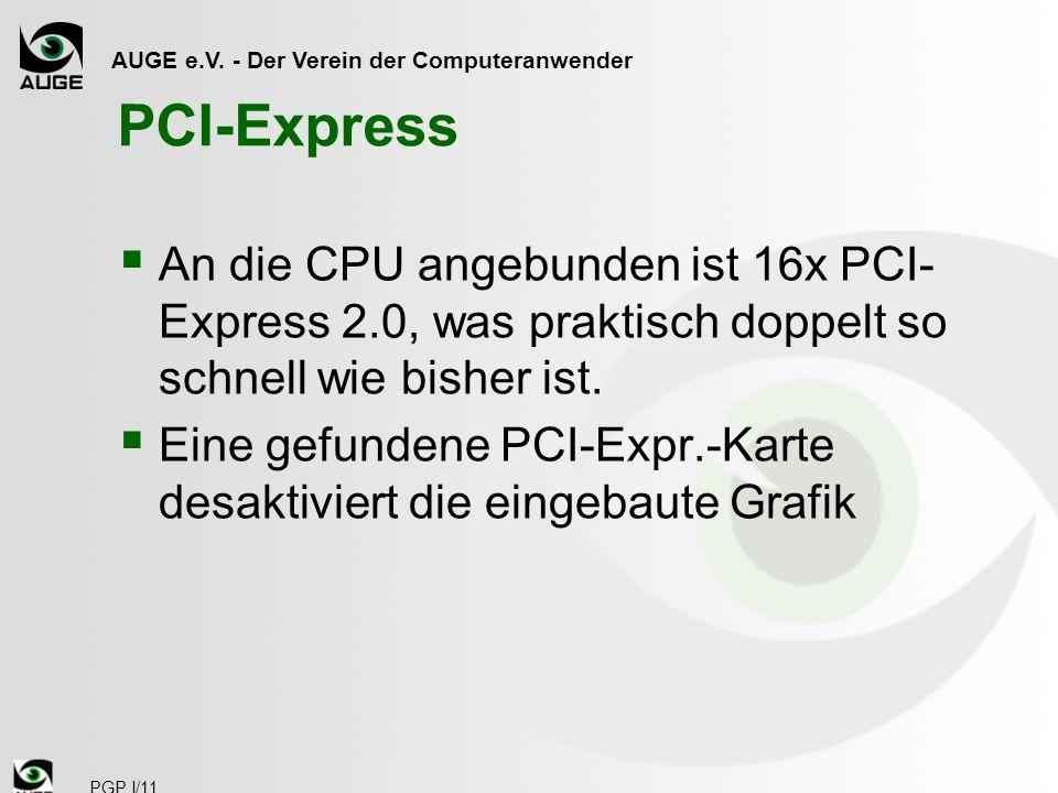 AUGE e.V. - Der Verein der Computeranwender PGP I/11 PCI-Express An die CPU angebunden ist 16x PCI- Express 2.0, was praktisch doppelt so schnell wie