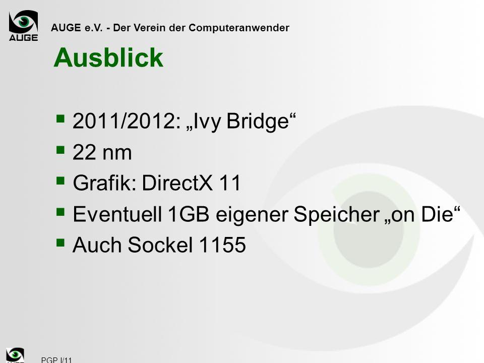 AUGE e.V. - Der Verein der Computeranwender PGP I/11 Ausblick 2011/2012: Ivy Bridge 22 nm Grafik: DirectX 11 Eventuell 1GB eigener Speicher on Die Auc